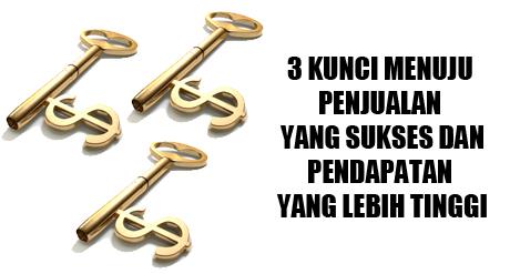 3 KUNCI MENUJU PENJUALAN YANG SUKSES DAN PENDAPATAN YANG LEBIH TINGGI