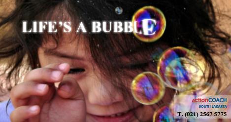 LIFE'S A BUBBLE