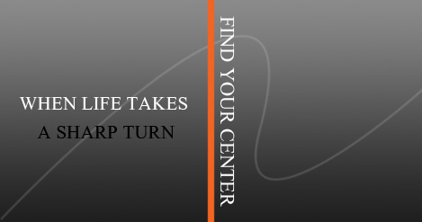 WHEN LIFE TAKES A SHARP TURN FIND YOUR CENTER