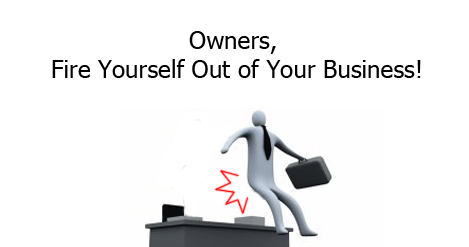 Owners, Fire Yourself Out of Your Business!